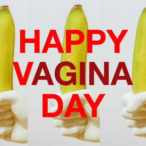 Happy Vagina Day Bitches!