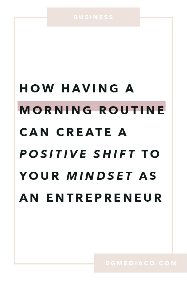 How having a morning routine can create a positive shift to your mindset as an entrepreneur by EG Media Co. | morning routine, meditation, mindset shift, positive mindset, entrepreneur mindset, positivity, femepreneur, small biz owner, online entrepreneur, squarespace designer, squarespace web designer, from blog to business, blogging is life, business blog