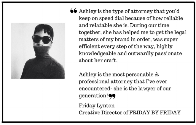 Ashley is the type of attorney that you'd keep on speed dial because of how reliable and relatable she is. During our time together, she has helped me to get the legal matters of my brand in order, was super efficien.png