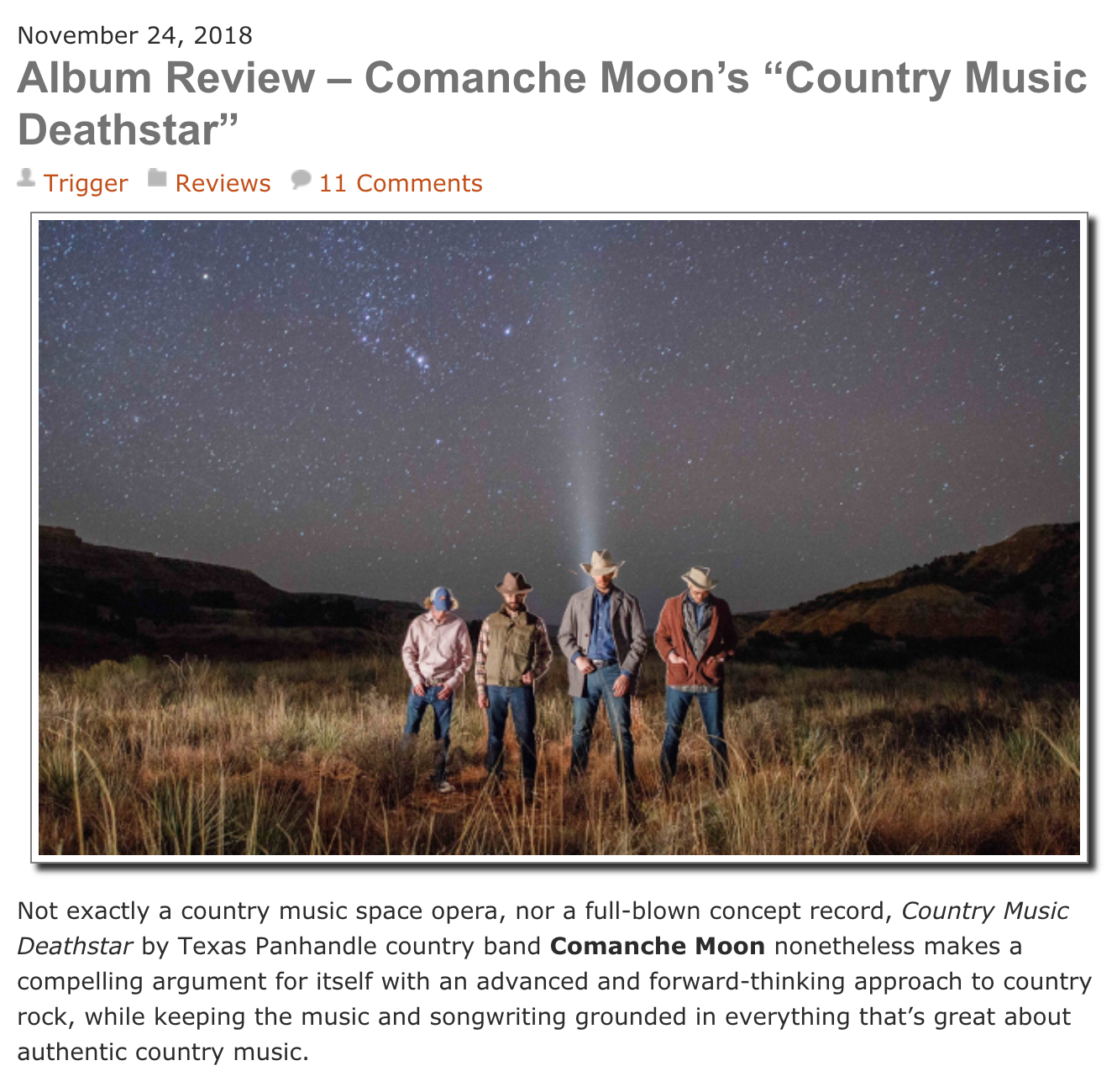 Saving Country Music - Not exactly a country music space opera, nor a full-blown concept record, Country Music Deathstar by Texas Panhandle country band Comanche Moon nonetheless makes a compelling argument for itself with an advanced and forward-thinking approach to country rock, while keeping the music and songwriting grounded in everything that's great about authentic country music.West Texas ain't the cosmos, but it's vastness and history have inspired many songs and artists over the years no different than gazes skyward at the celestial heavens. That's why the region has consistently churned out some of the best songwriters and performers from the Lone Star State and beyond, and it's also what makes Texas country a much more enriching alternative to whatever Music Row has cooking.Chandler Sidwell and Mark Erickson make up the principals of Comanche Moon, and both come from multi-generation Panhandle rancher stock, underpinning their music with rugged country roots, and genuine stories of agrarian struggles. It's their interest in classic rock that makes this a more unique project, which is not completely foreign to what has inferred a lot of the Texas music sound over the years. But instead of spending time soliloquizing how the beer and babes are always better in the Lone Star State like some of their Texas compadres, Comanche Moon is more preoccupied with composing meaningful songs and stringing them together in a more deliberate manner, both in story and sound.Country Music Deathstar takes you on a journey. Little audio vignettes help bind the songs together, while the stories of love, loss, struggle, and restoration flow one into another, and tell a bigger tale. At times the stories necessitate slimmed-down traditional country interpretations, with fiddle and steel guitar painting the picture. Other times the guitars come at you loud and heavy, with the bark and dissonance needed to find the appropriate mood for the moment. Still other times the music is a 