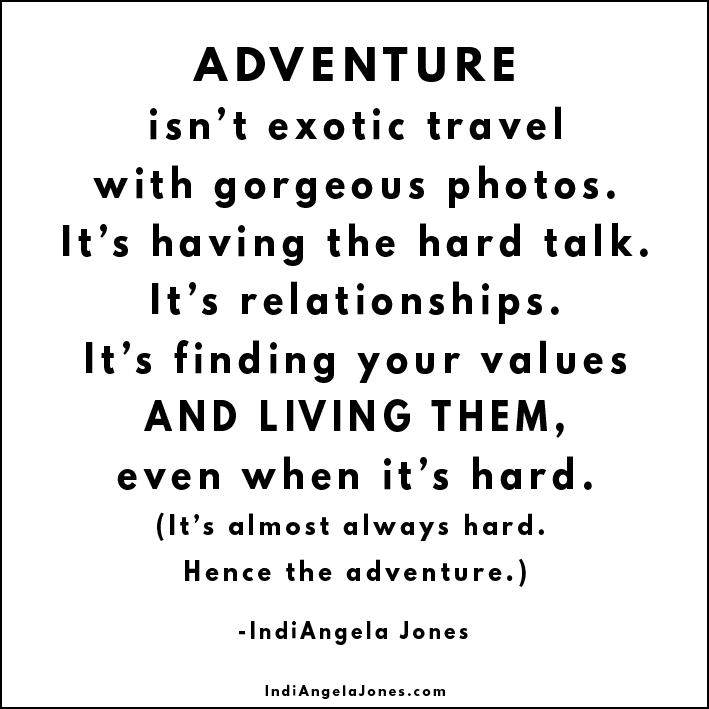 Adventure is hard shit.   Listen, I love to take trips and pics as much as the next gal - but if you live only for those moments - if that's what you consider adventure - your life will be underwhelming af. The real juice is living with your heart fully open. When you get cut and bruised, but you keep facing forward - all in… that's a fucking adventure. Messy, glorious and above all, not easy.