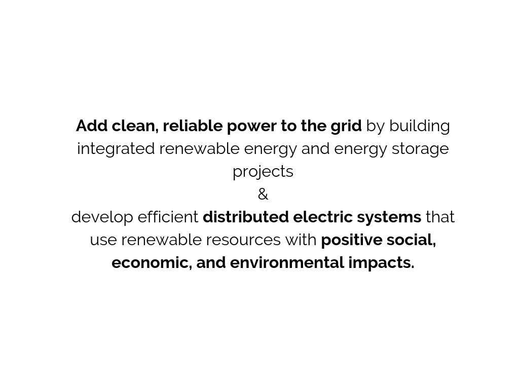 Add clean, reliable power to the grid by building integrated renewable energy and energy storage projects.&Develop efficient distributed electric systems that use renewable resources with positive social, economic, a (1).png