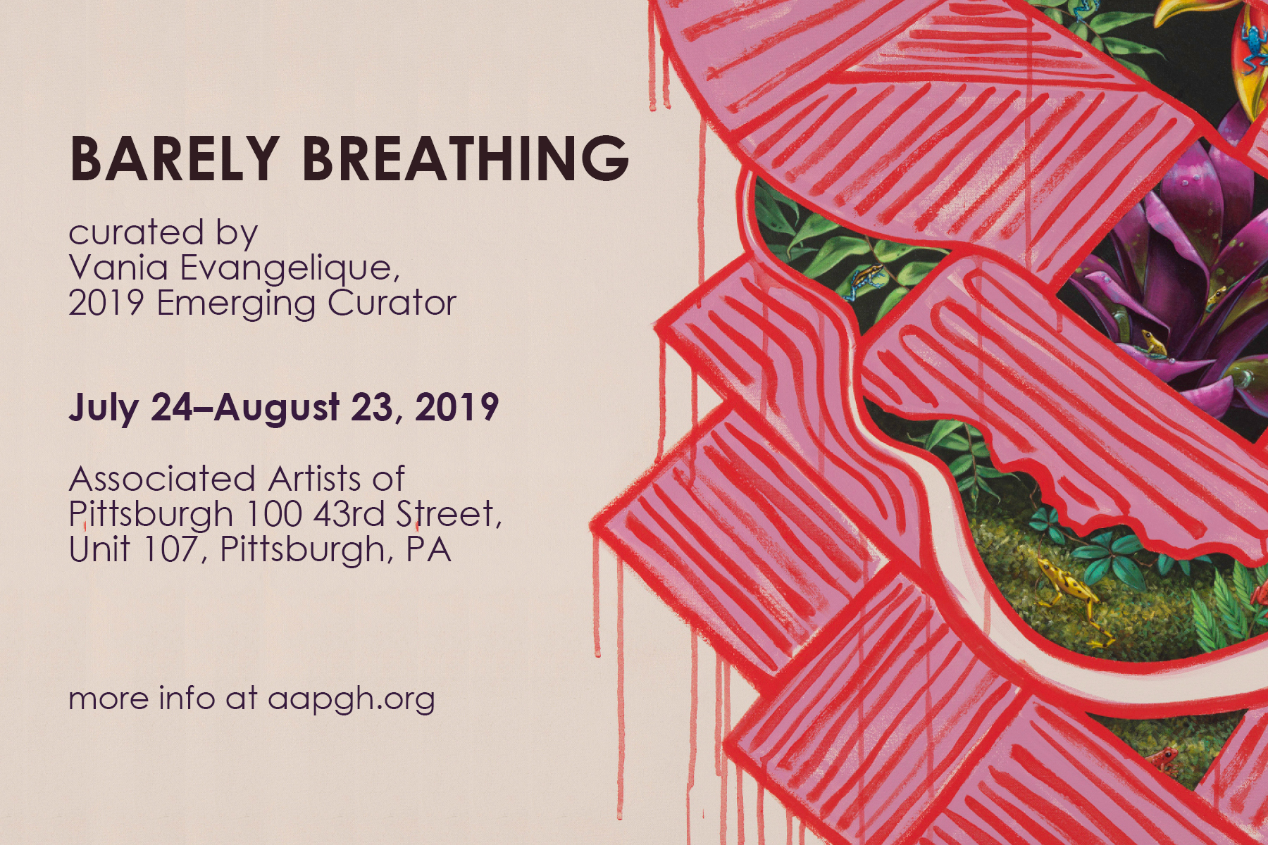 Barely Breathing    July 24-August 23, 2019  Associated Artists of Pittsburgh 100 43rd St, Unit 107   AAP presents  Barely Breathing , the 2019 Emerging Curator Exhibition. Curated by Vania Evangelique, the exhibition explores the relationship between individuals and nature and how that relationship is represented in art. The exhibition features the work of  Ashley Cecil ,  J Houston ,  Kristen Letts Kovak ,  Corrine Jasmin ,  Natiq Jalil ,  Stephanie Martin , and  Elizabeth Rose .