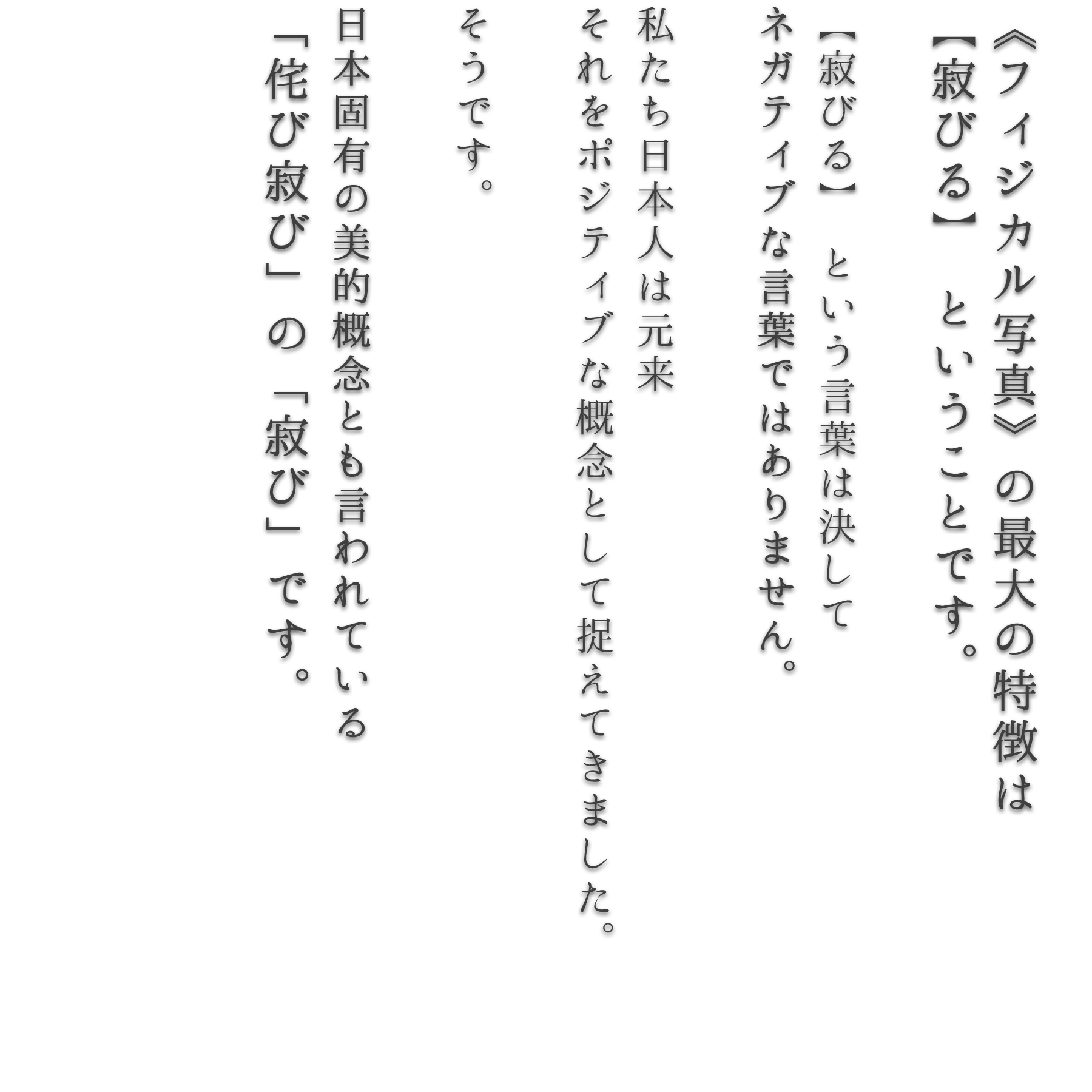 《フィジカル写真》の最大の特徴は 【寂びる】 ということです。  【寂びる】 という言葉は決して ネガティブな言葉ではありません。  私たち日本人は元来 それをポジティブな概念として捉えてきました。  そうです。  日本固有の美的概念とも言われている 「侘び寂び」の「寂び」です。