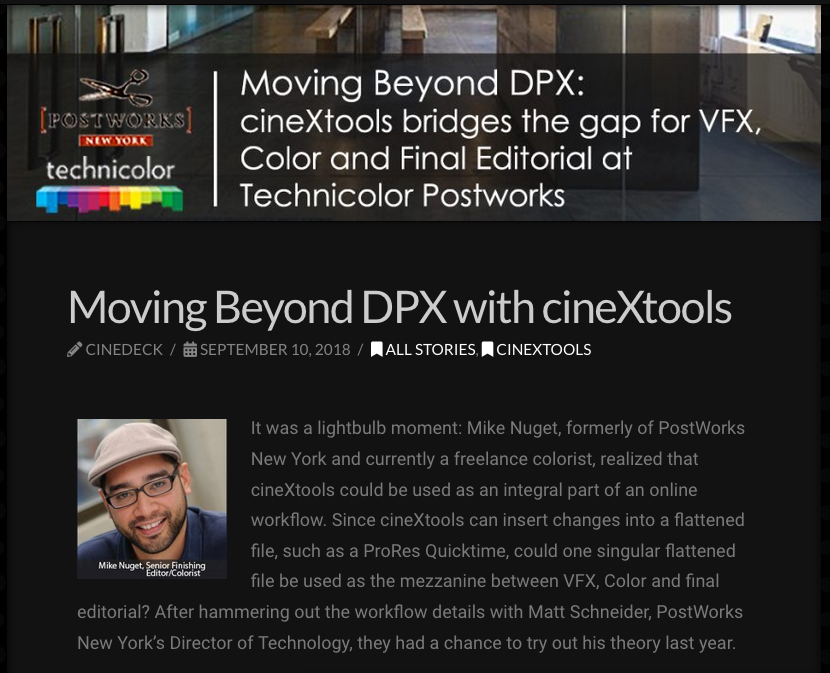 """CineX Tools - """"Moving Beyond DPX"""" (Sept. 2018) - CineXtools talks about workflows Mike developed last year, alongside Matt Schneider, Director of Technology, at Technicolor-Postworks NY.Discussing the power of CineX in a 4K environment while working flawlessly between Avid Media Composer conform and Davinci Resolve color.(Click image for full article)"""