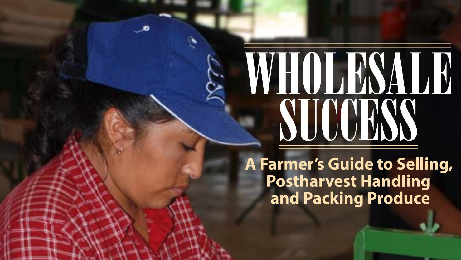 Success Manual] Wholesale Success: A Farmer's Guide to Selling, Postharvest Handling and Packing Produce from  FamilyFarmed.org .  Click to view this PDF.