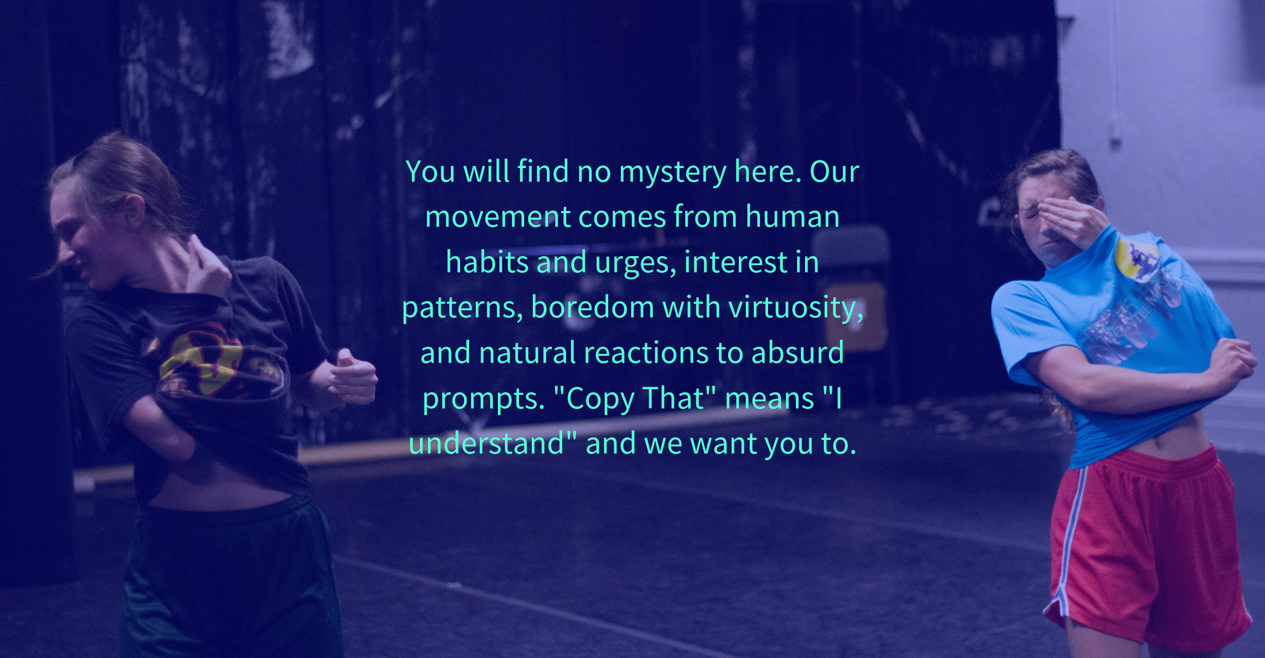 You will find no mystery here. Our movement comes from human habits and urges, interest in patterns, boredom with virtuosity, and natural reactions to absurd prompts. _Copy That_ means _I understand_ and we want you .png