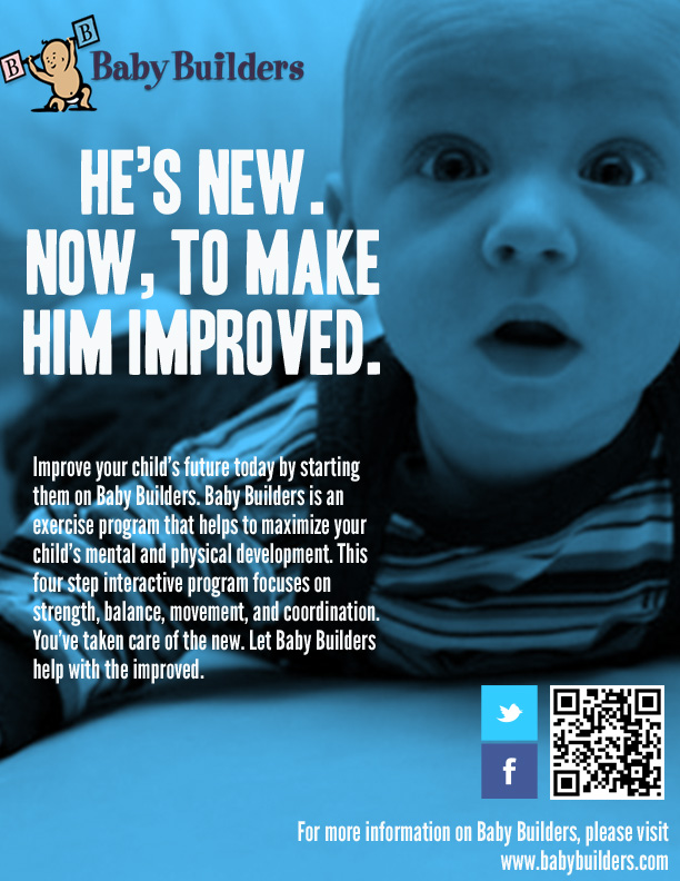 "Magazine Ad 1 of 1 for Baby Builders: ""An exercise program for stronger healthier babies."" This ad series was developed as part of a semester-long group project I was a part of in graduate school. The focus was to help Baby Builders meet their goals for 2013: Increase sales, increase website traffic (especially among B2C customers), and increase awareness (especially among potential B2B customers)."