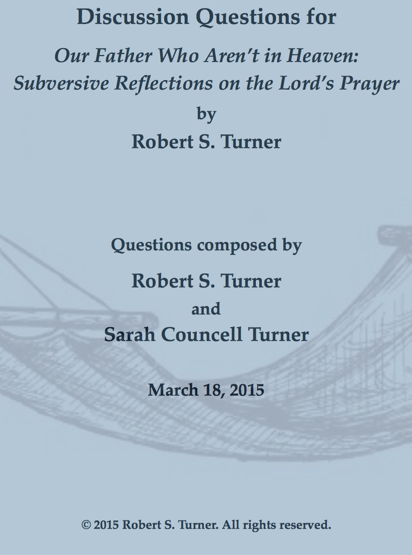 BOOK STUDY GUIDE - Our Father Who Aren't in Heaven is an ideal book for a church study group—Sunday School, Lenten study, and so on. Robert S. Turner and his wife Sarah Councell Turner devised a set of discussion questions to facilitate your study. Sold separately from the book, for a very nominal fee.