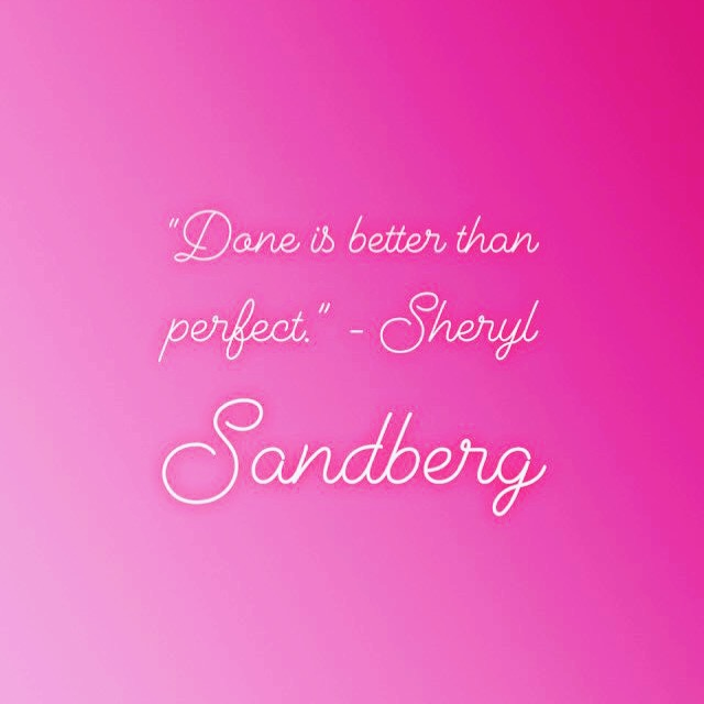"""Done is better than perfect."" - Sheryl Sandberg"