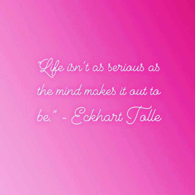 """Life isn't as serious as the mind makes it out to be."" - Eckhart Tolle"