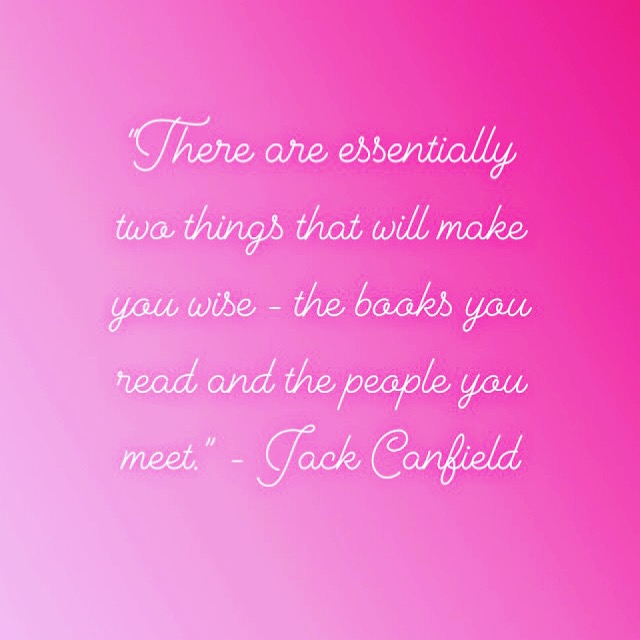"""There are essentially two things that will make you wise - the books you read and the people you meet."" - Jack Canfield"
