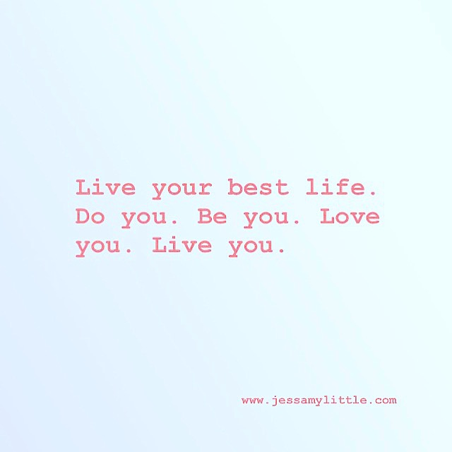 Live your best life. Do you. Be you. Love you. Live you.