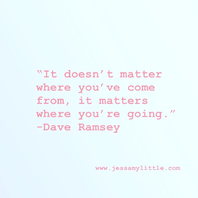 """It doesn't matter where you came from, it matters where you're going."" -Dave Ramsey"