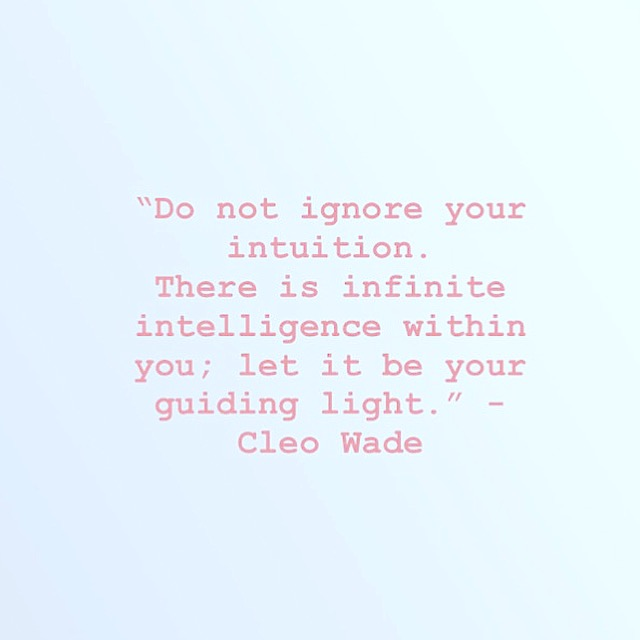 """Do not ignore your intuition.  There is infinite intelligence within you; let it be your guiding light."" - Cleo Wade"