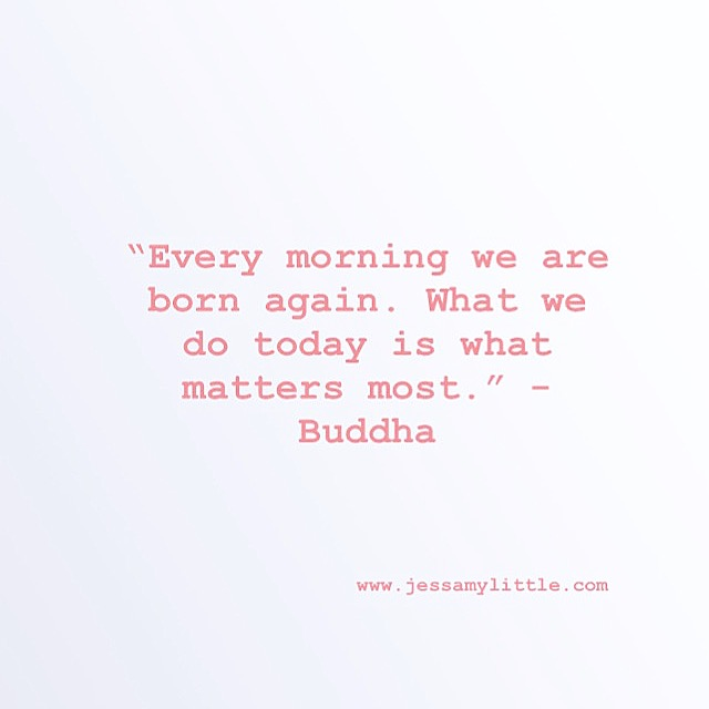 """Every morning we are born again. What we do today is what matters most."" - Buddha"