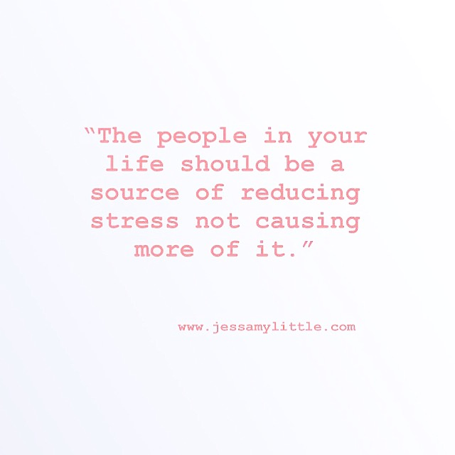 """The people in your life should be a source of reducing stress not causing more of it."""