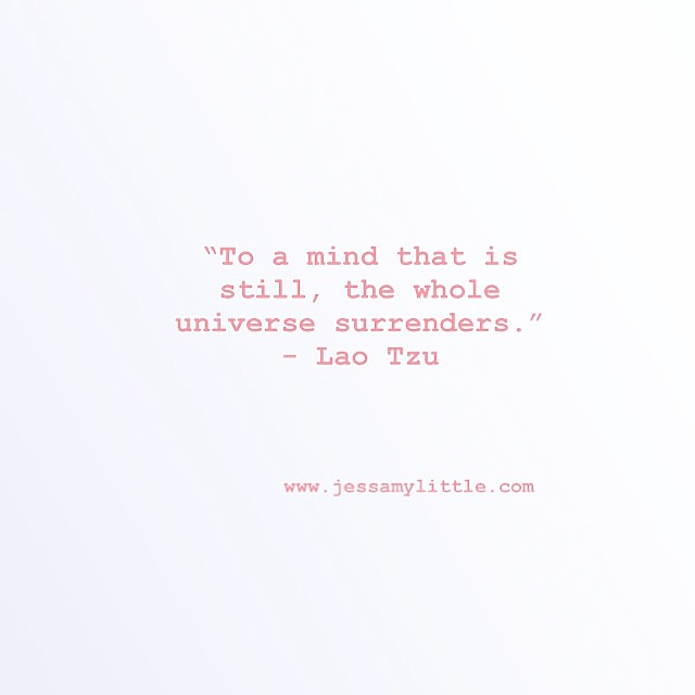 """To a mind that is still, the whole universe surrenders."" - Lao Tzu"