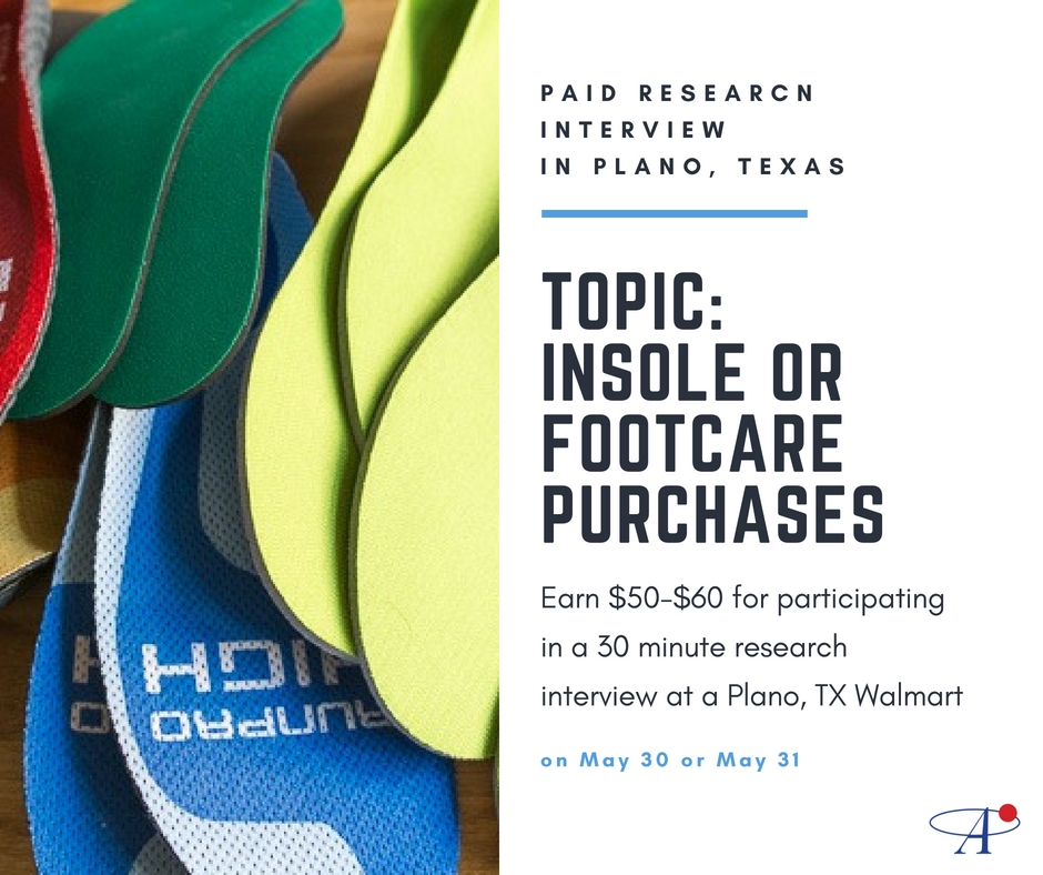Pays $50-$60 for Plano, TX + surrounding suburbs residents! Participate in a 30 minute research interview about Insoles and/or Footcare at a local Plano Walmart and receive $50-$60 for your opinions and insights. No sales, just research!