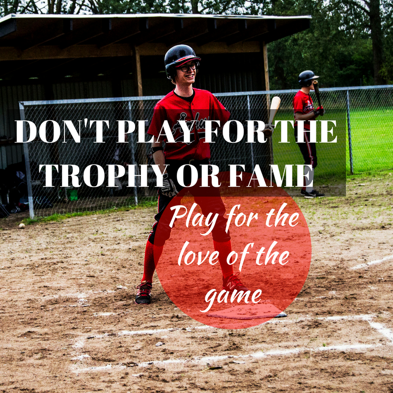 don't play for the trophy or fame. play for the love of the game
