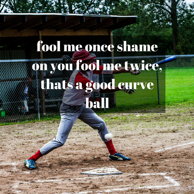 fool me once shame on you fool me twice, thats a good curve ball