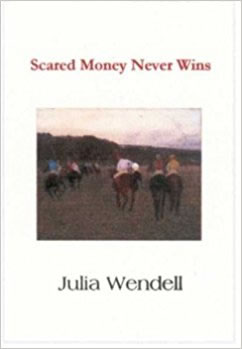 """- """"Scared Money Never Wins is ostensibly about Julia Wendell's mid-life re-commitment to her first love, horses–the raising, breeding, riding, and showing of them. But what it is really about is Wendell's attempt to face up to the risks her passions–familial, artistic, erotic, and material–entail. The question that resonates throughout the collection, 'What makes us court perfection/ Once the dream of speed is already gone?' is at the heart of her gamble to live fully with the improbabilities and imperfections that define her. And as such, these poems offer a 'lens to an inner world/ we must learn to grow comfortable with.'""""— Michael Collier"""