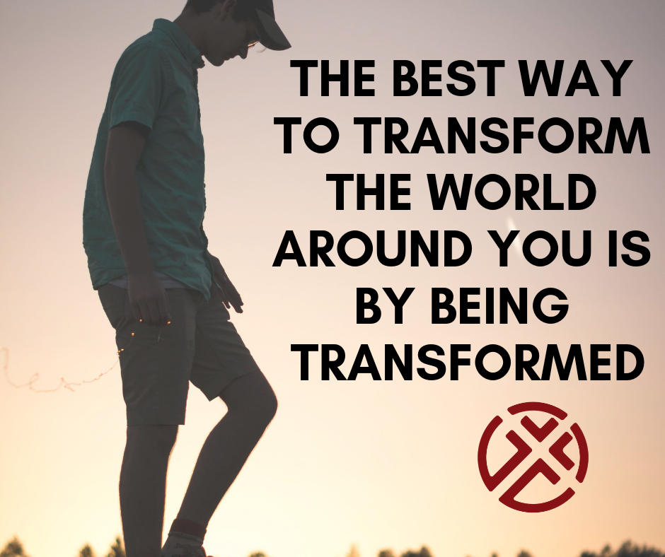 The Best way to transform the world is around you is by being transformed.png