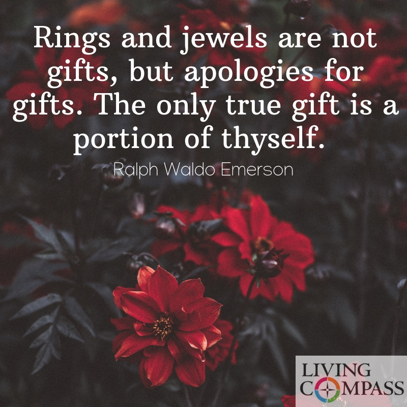 Rings and jewels are not gifts, but apologies for gifts. The only true gift is a portion of thyself.