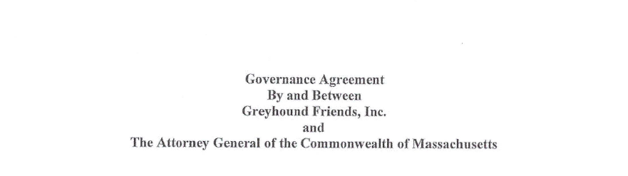 "Governance agreement details - August 2018: The MetroWest Daily News reported that Greyhound Friends reached an agreement with the state Attorney General's Office after a nearly two-year investigation revealed lack of corporate oversight and financial controls.The deal acknowledges that the organization's Board of Directors failed to provide sufficient oversight of former Executive Director Louise Coleman and to ""ensure management and operations decisions were made in the best interest of the organization.""As part of the deal, Coleman can no longer be appointed or employed in any official capacity with the organization that she founded 1983, which includes paid or unpaid roles in finance, operations, dog adoption, or kennel management. As part of the agreement, the [Greyhound Friends]"