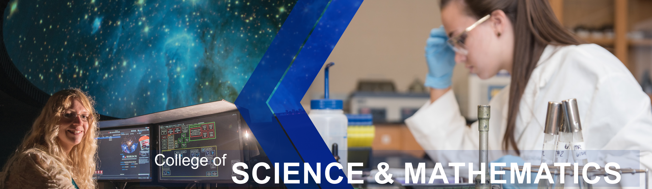 College of Science and Mathematics page banner: Features an Astronomy uses the technology in the planetarium to show a view from space. Image 2 shows a biology student studying her work.