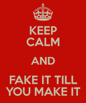 keep-calm-and-fake-it-till-you-make-it-1.png