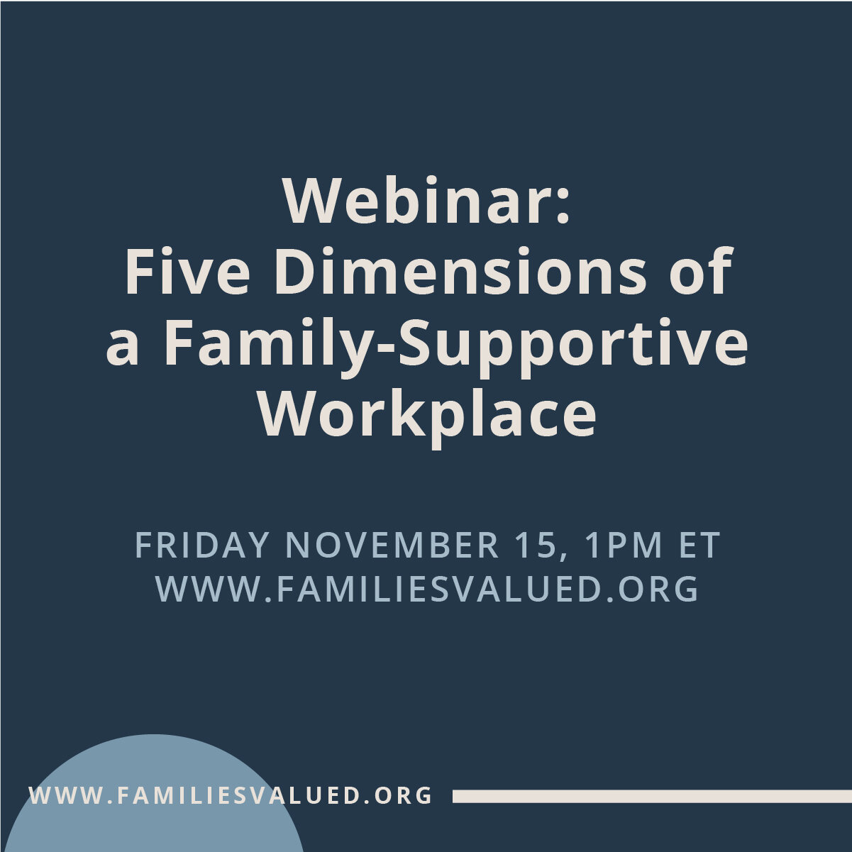 Register for Upcoming Webinar - This webinar is about the impact of the workplace on employees and their families. It will share some of our latest thought-work on building a family-supportive workplace. Registrants will also receive access to our new, practical resource book, which includes sample workplace policies.Register today.