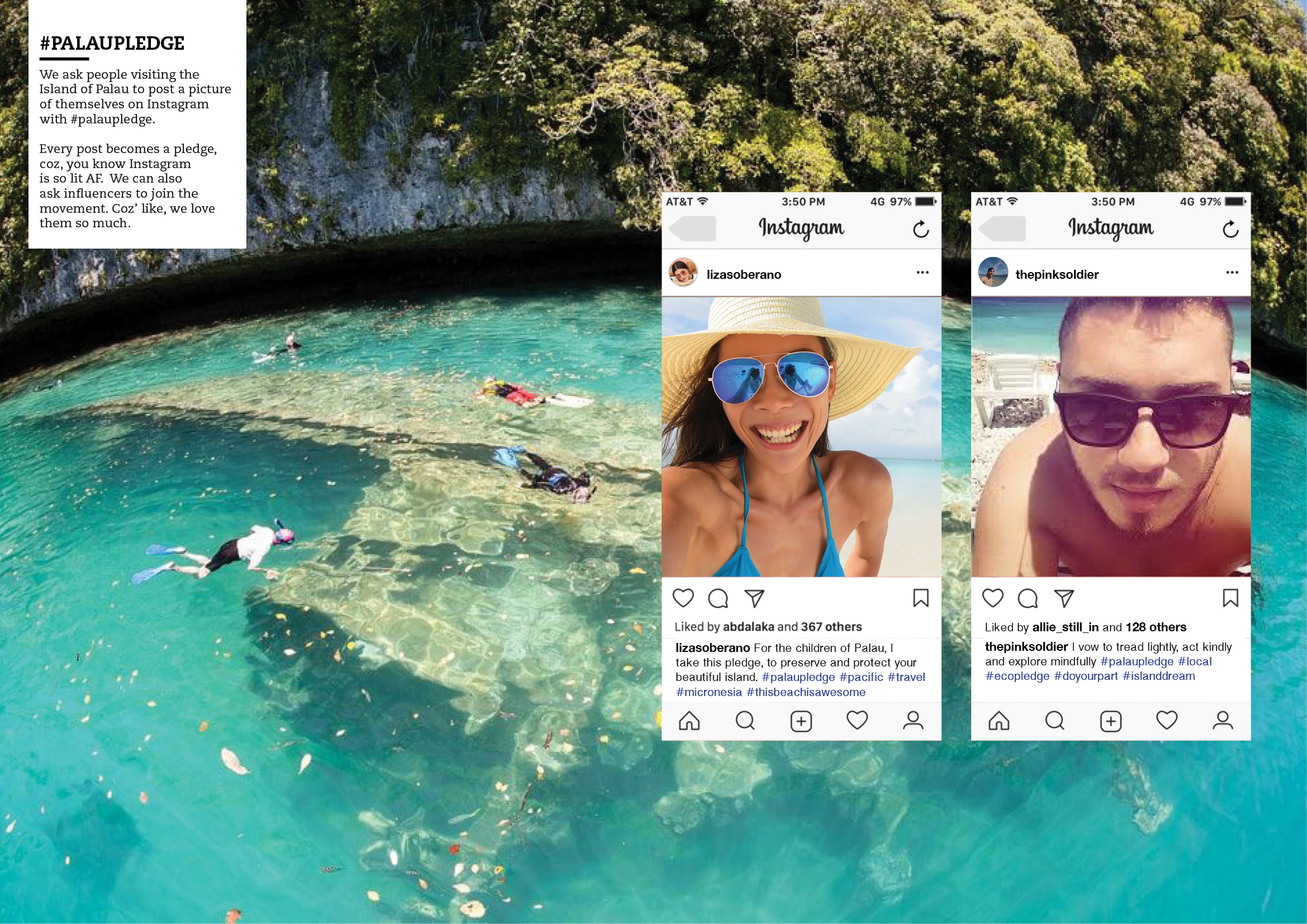 We ask people visiting the Island of Palau to post a picture of themselves on Instagram with #palaupledge. Every post becomes a pledge, coz, you know Instagram is lit AF. We can also ask influencers to join the movement. Coz' like, we love them so much.