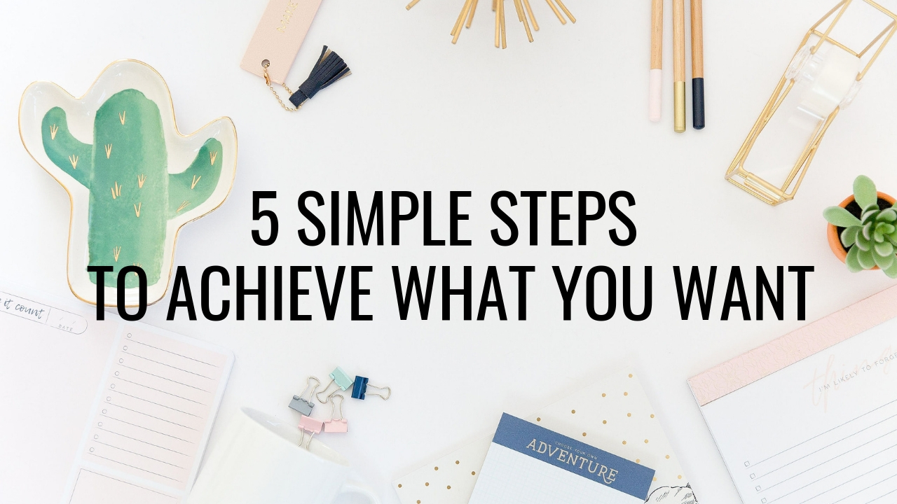 5 simple steps to achieve what you want - focus productivity.jpg