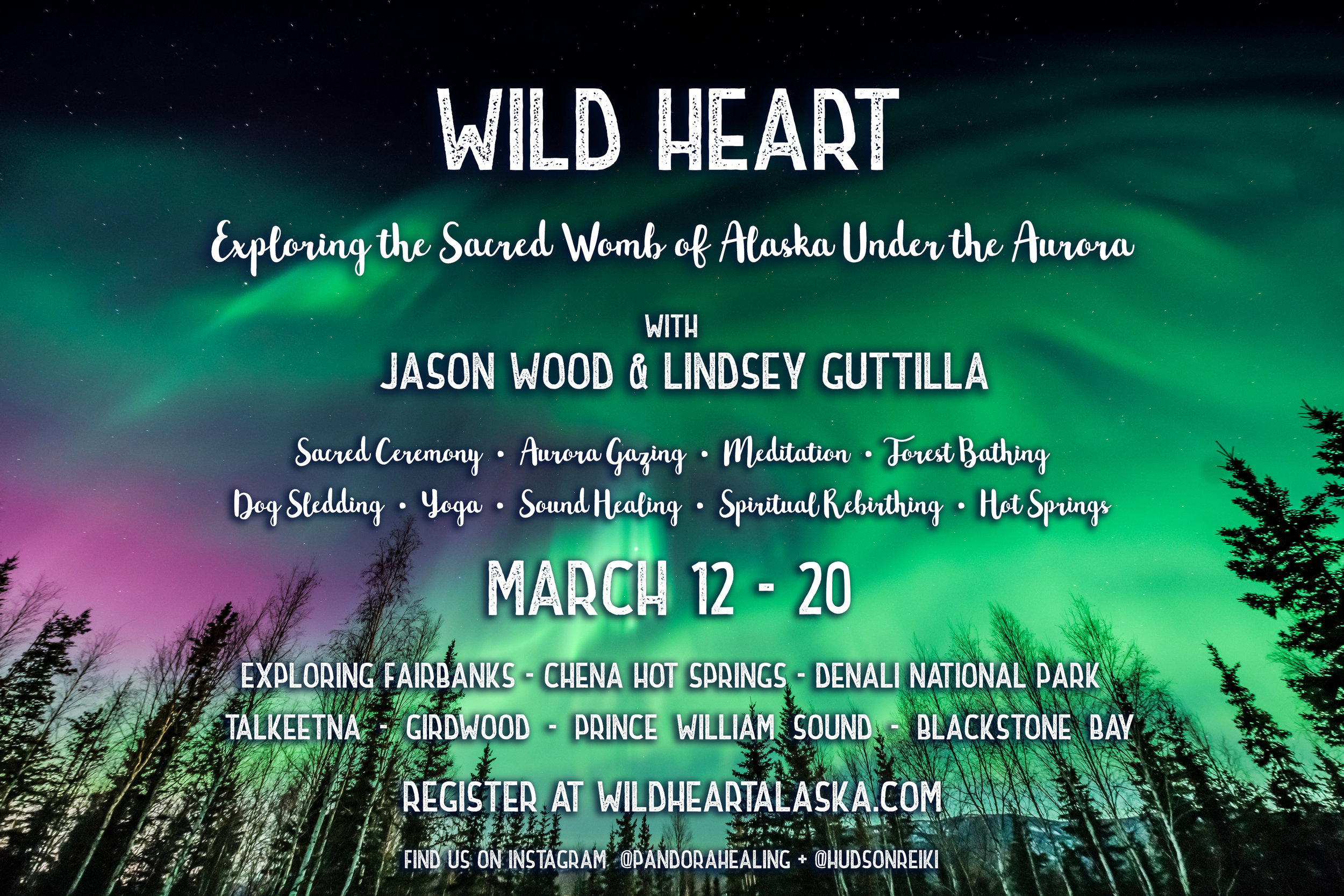 Wild Heart: Exploring the Sacred Womb of Alaska Under the Aurora - withJason Wood + Lindsey GuttillaMarch 12 - 20A unique opportunity for ceremony, working with the energies of the Aurora and sacred land of Alaska. We are so honored to offer ceremonies, meditation, forest bathing, indigenous ritual, bead making, dog sledding, hot springs and travel throughout some of the most breathtaking and spiritual sights in Alaska. Join our Wild Heart mailing list for more details.