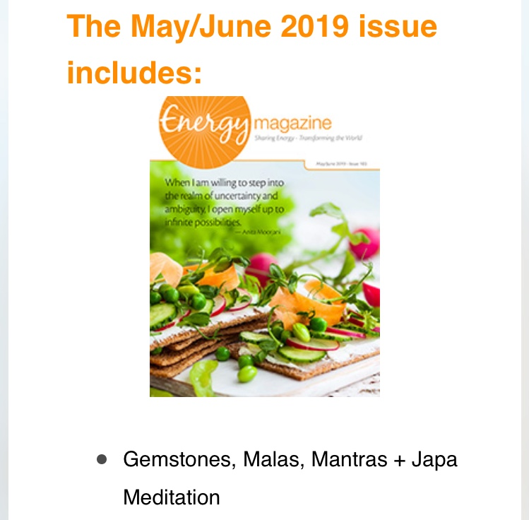 Click here  to read my article Gemstones, Malas, Mantras + Japa Meditation in the May/June 2019 issue of Energy Magazine.