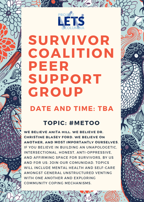 "[Image Description: flyer with blue and red birds and pastel florals in the background. Reads: Project LETS @ Columbia Grad Survivor Coalition Peer Support Group. Date and Time: TBA. ""We believe Anita Hill. We Believe Dr. Christine Blasey Ford. We believe one another, and most importantly we believe ourselves. If you believe in building an unapologetic, intersectional, honest, anti-oppressive, and affirming space for survivors, by and for us: join our comunidad! Topics will include mental health and self-are amongst general unstructured venting with one another and exploring community coping mechanism.""]"