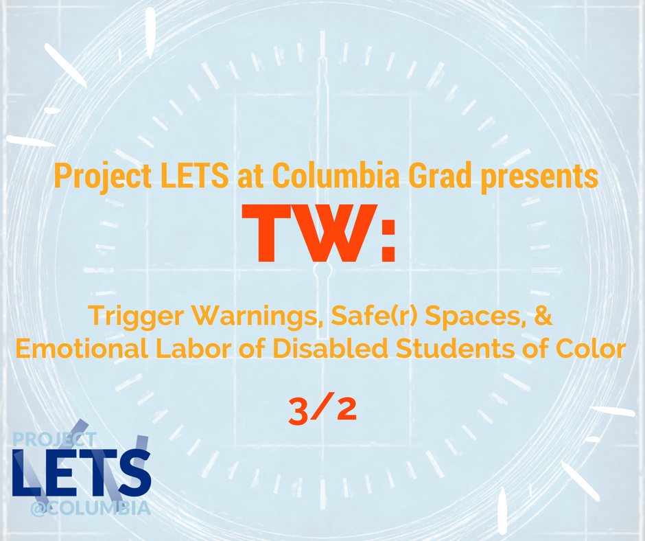"[Image description: a light blue background with a clockwork image on the back and the title of the event is Project Lets at Columbia Grad presents ""TW: Trigger Warnings, Safe(r) Spaces, and Emotion Labor of Disabled Students of Color""; both images have a red and blue Project LETS at Columbia Grad logo]"