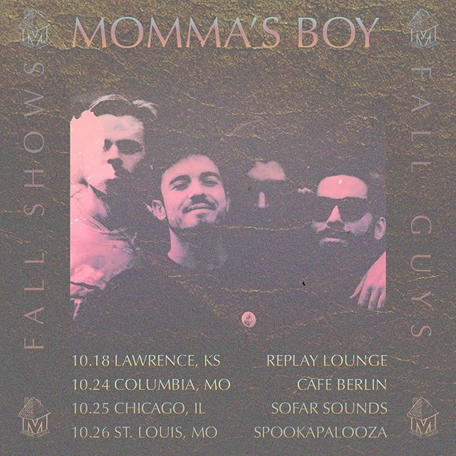 Our run of fall shows start TOMORROW NIGHT in LFK @ Replay Lounge with friends Sunshrine & Thigh Master.  10.18 - Lawrence, KS @ Replay Lounge Sunshrine[IL] / Momma's Boy / Thighmaster] 10.24 - Colombia, MO @ Cafe Berlin (Columbia, MO)  Mommas Boy w/ It's Me: Ross & R.I.Peter 10.25 - Chicago, IL @ Sofar Sounds Chicago https://www.sofarsounds.com/cities/chicago/events/29281  10.26 - St. Louis, MO @ The Juice Spookapalooza: Cherokee Street Pub Crawl  Flier by :: Jared Bajkowski
