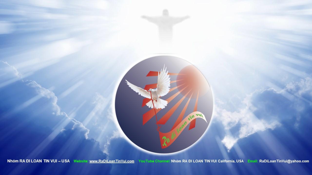 - Thưa Quý vị,Là Kitô - Hữu, nhận thấy có trách nhiệm trong sứ mạng Loan Báo Tin Mừng để thi hành bổn phận làm con Thiên Chúa, môn đệ của Đức Giêsu Kitô.Hy vọng Quý vị cùng đồng hành để Danh Chúa được cả sáng và nhiều người nhận biết Đức Giêsu - Đấng Cứu Độ muôn đời. Amen.Kính chào quý vị trong Đức Giêsu KitôNhóm RA ĐI LOAN TIN VUI - USA.Website: www.RaDiLoanTinVui.comEmail: RaDiLoanTinVui@yahoo.com714-767-7798314-359-5970