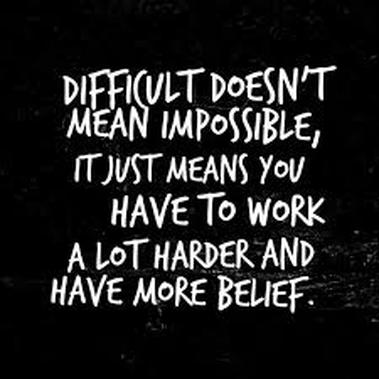 everything hard is easy if we are willing to do what we have to do, how we have to do it and when we have to do it. sometimes difficult simply means you are doing something you've never done. difficult is not impossible.