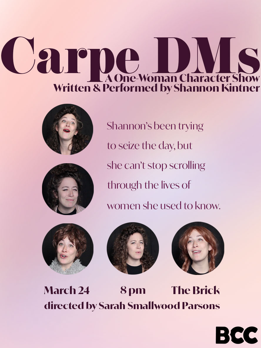 - Shannon Kintner: Carpe DMsShannon keeps trying to seize the day, but she keeps scrolling through the lives of women she used to know. A one-woman character show exploring the eccentricities in our personal and online lives.