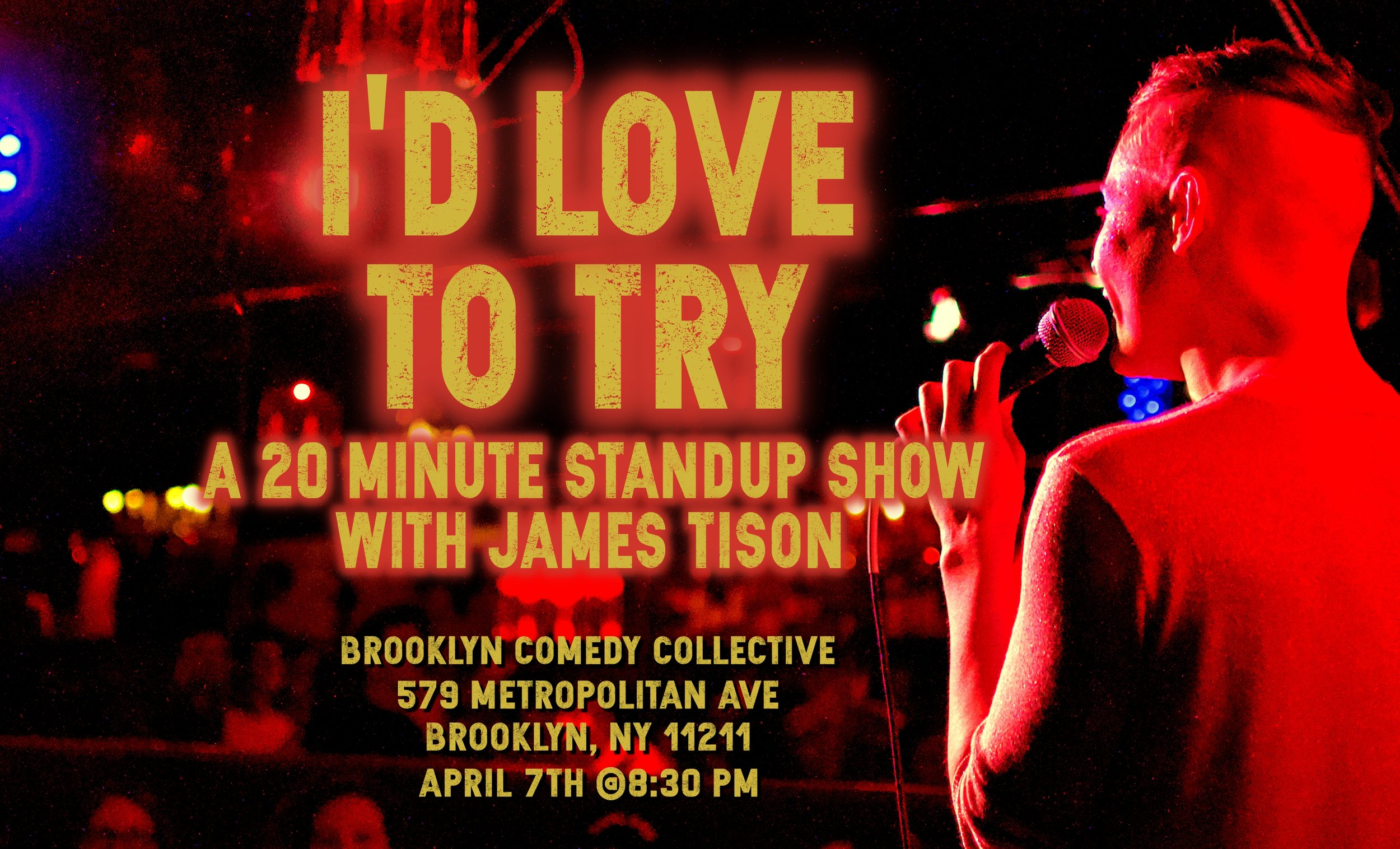- I'd Love To Try:Will James Tison ever work through his general resentment of all straight men? Will this stand up set be the experience that sets him free from his years of bitterness? Will he make heterosexuals laugh if they come to the show? Will he ever get his father to watch his tight five? WELL HE'D LOVE TO TRY! All ticket sales are final (no you cannot have a refund DAD).
