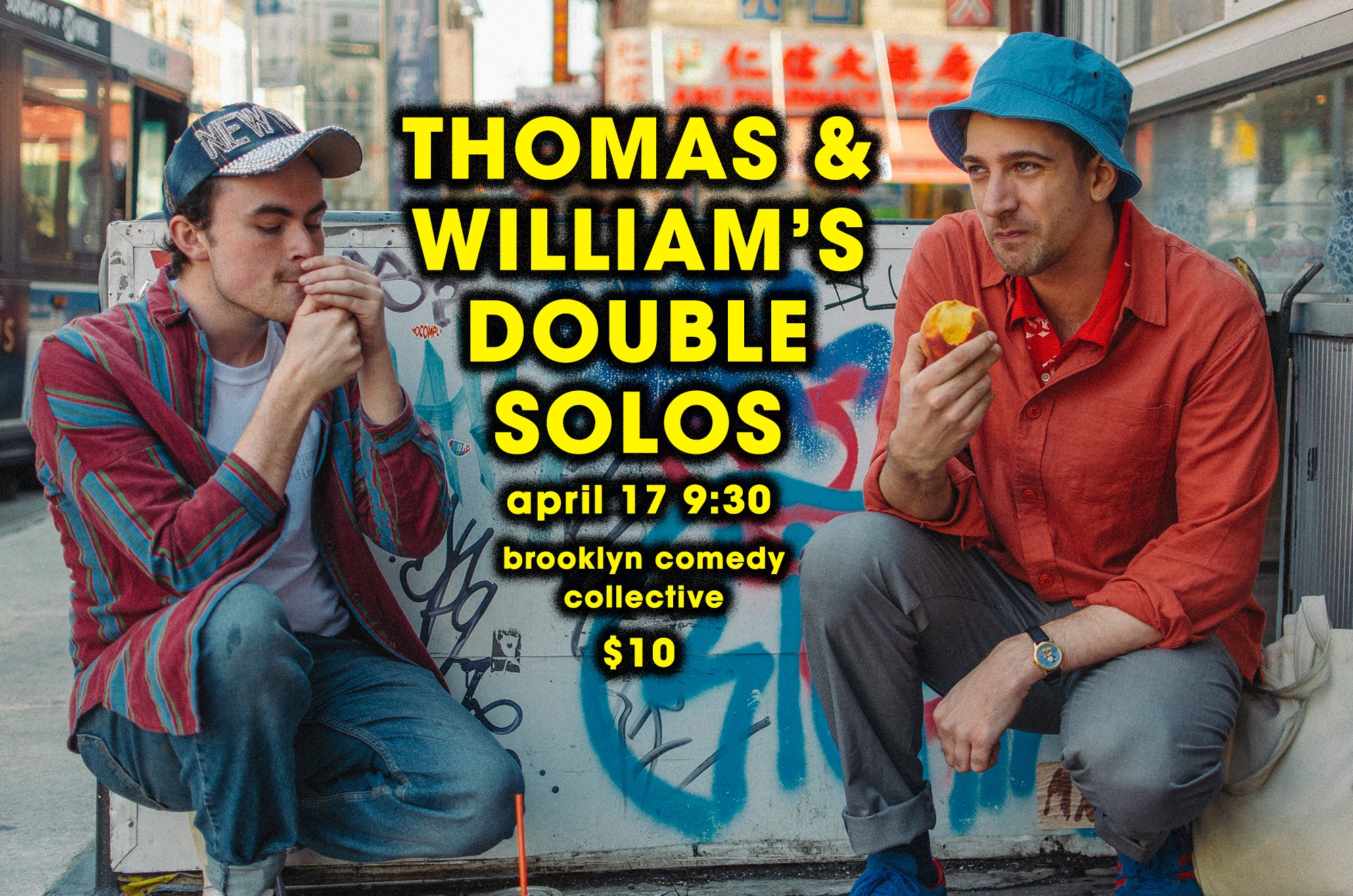 Wed, Apr 17 @ 9:30   After a successful preview of their respective shows, Thomas Frances (Ground Floor Comedy, Wet Tux) and William Banks (LISA, A Crazy Amazing Friendship) will premiere their  Thomas & William's Double Solos  at Brooklyn Comedy Collective on Wednesday, April 17th at 9:30 PM. Their two solo sets derive from the most absurd areas of their life, often taking surreal steps into alternate universes where their best friends play the roles of William and Thomas.