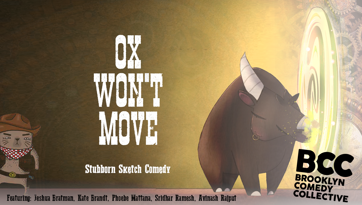 - OX WON'T MOVE:The most stubborn Sketch Comedy you'll ever see. It's like hanging out with that friend of yours who's so wrong-headed and oblivious that you can't help but chuckle while fantasizing about ringing their neck.Come join us for hilarious comedy shorts featuring Jeshua Bratman, Kate Brandt, Phoebe Mattana, Sridhar Ramesh and Avinash Rajput.