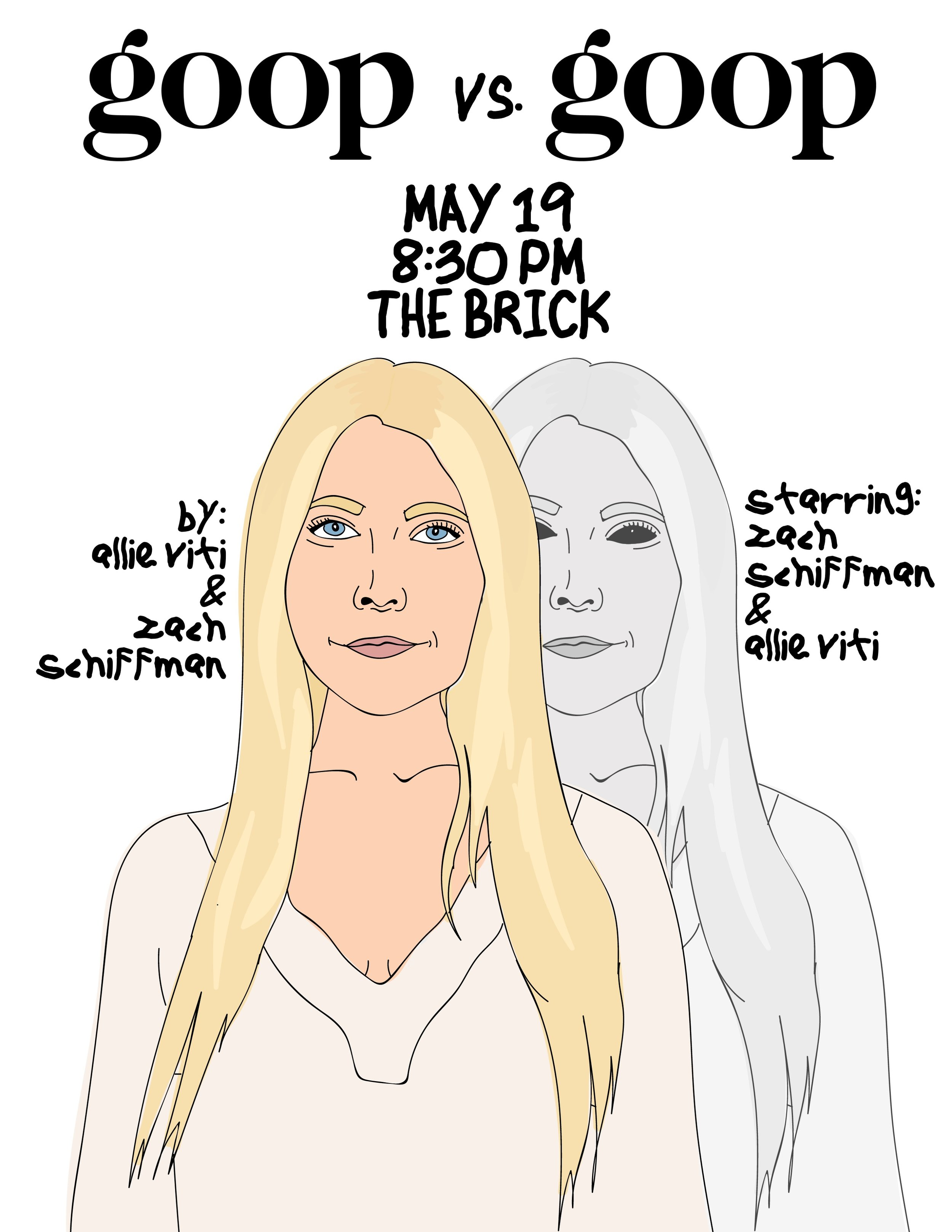 - goop vs. goopIcon. Renaissance woman. Titan of Business. Mother of two (we think). Shiny. Guest star on Glee / Academy Award Winner. Have you gotten there yet? We're talking about Gwyneth f*ck*ng Paltrow. In this half hour drama, Allie Viti and Zach Schiffman star as Gwyneth Paltrow and her worst enemy: herself. Confined to her country home attic, after a cleanse-induced dizzy spell, Gwyneth goes head to head with her biggest insecurities. Can she really have it all? Find out at this long, hard look in the mirror: Goop vs. Goop.