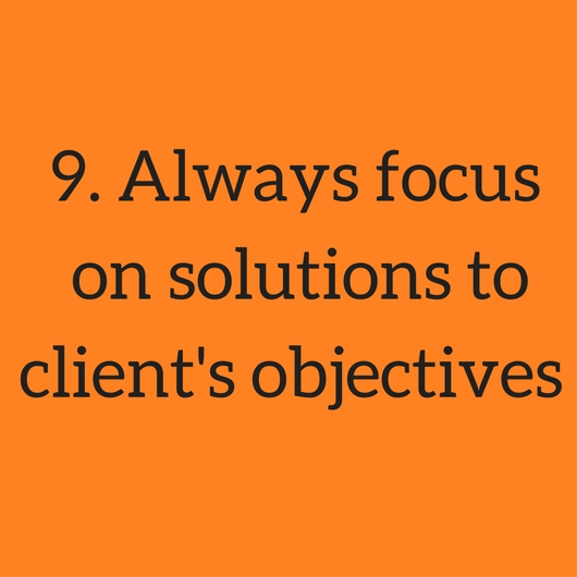 9. Always focus on solutions to clients objectives.jpg