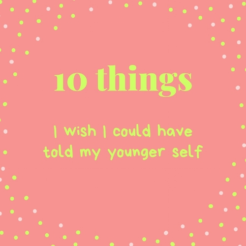 10 things I wish I could have told my younger self.jpg