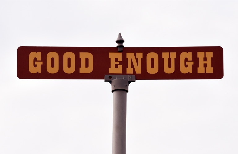 Why good enough is enough! -