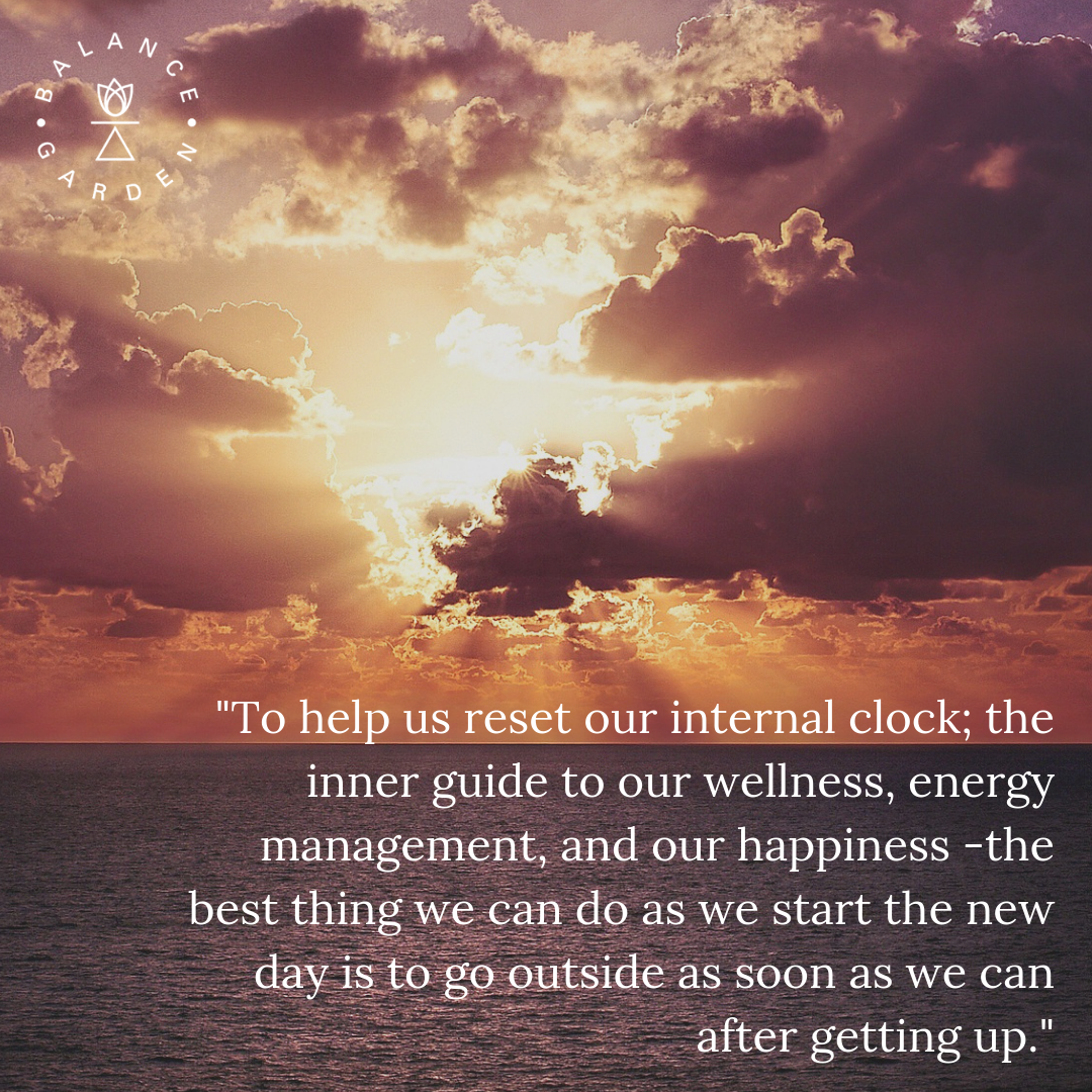 _to help us reset our internal clock, the inner guide to our wellness, energy management, and our happiness, the best thing we can do as we start the new day is to go outside as soon as we can after getting up..png